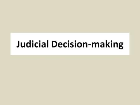 "Judicial Decision-making. Legal Model Traditional model of applying ""the law"" to facts of case Assumes that the law is discoverable Often sufficient for."