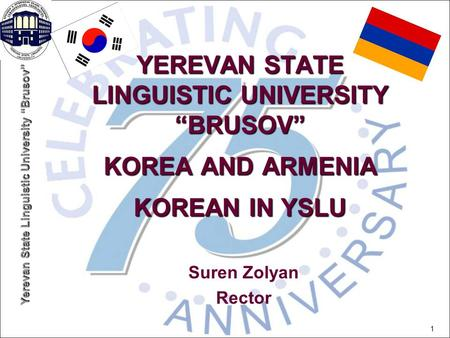 "Yerevan State Linguistic University ""Brusov"" 1 YEREVAN STATE LINGUISTIC UNIVERSITY ""BRUSOV"" KOREA AND ARMENIA KOREAN IN YSLU Suren Zolyan Rector."