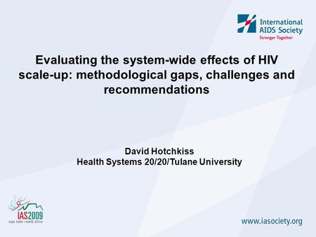 Evaluating the system-wide effects of HIV scale-up: methodological gaps, challenges and recommendations David Hotchkiss Health Systems 20/20/Tulane University.