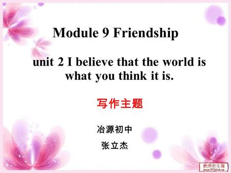 Module 9 Friendship unit 2 I believe that the world is what you think it is. 写作主题 冶源初中 张立杰.