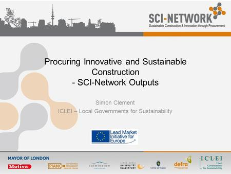 Procuring Innovative and Sustainable Construction - SCI-Network Outputs Simon Clement ICLEI – Local Governments for Sustainability.