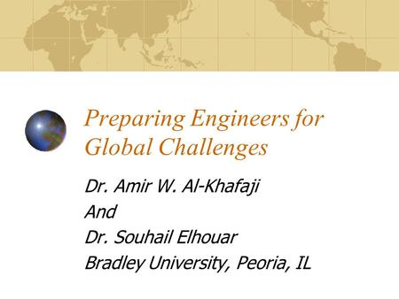 Preparing Engineers for Global Challenges Dr. Amir W. Al-Khafaji And Dr. Souhail Elhouar Bradley University, Peoria, IL.
