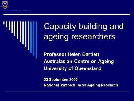 Capacity building and ageing researchers Professor Helen Bartlett Australasian Centre on Ageing University of Queensland 25 September 2003 National Symposium.