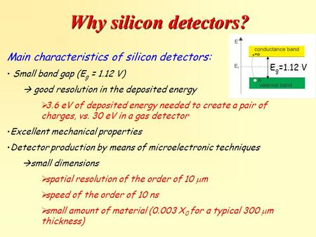 Why silicon detectors? Main characteristics of silicon detectors: Small band gap (E g = 1.12 V)  good resolution in the deposited energy  3.6 eV of deposited.