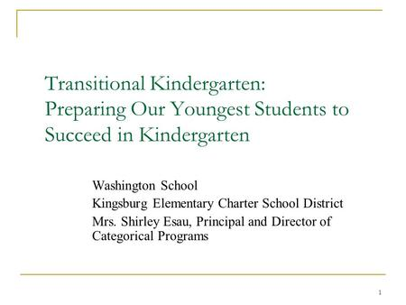 Transitional Kindergarten: Preparing Our Youngest Students to Succeed in Kindergarten Washington School Kingsburg Elementary Charter School District Mrs.