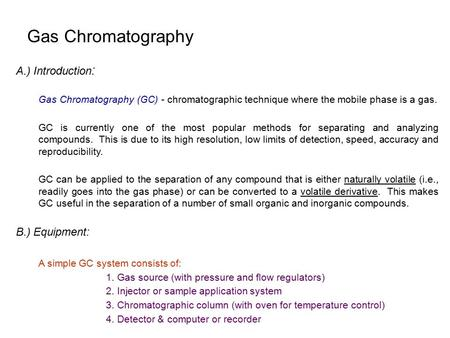 Gas Chromatography A.) Introduction : Gas Chromatography (GC) - chromatographic technique where the mobile phase is a gas. GC is currently one of the most.