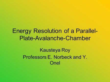 Energy Resolution of a Parallel- Plate-Avalanche-Chamber Kausteya Roy Professors E. Norbeck and Y. Onel.