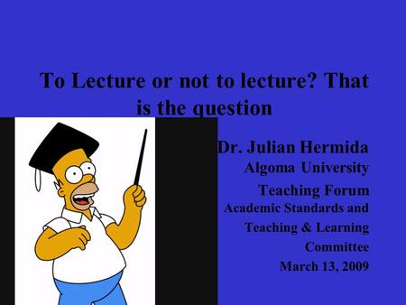 To Lecture or not to lecture? That is the question Dr. Julian Hermida Algoma University Teaching Forum Academic Standards and Teaching & Learning Committee.