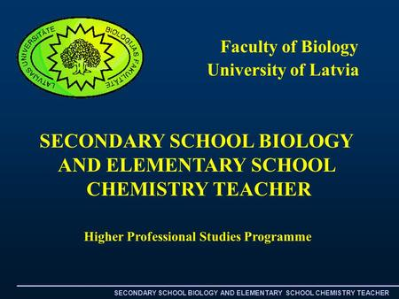 University of Latvia Higher Professional Studies Programme Faculty of Biology SECONDARY SCHOOL BIOLOGY AND ELEMENTARY SCHOOL CHEMISTRY TEACHER SECONDARY.