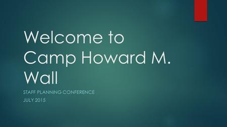 Welcome to Camp Howard M. Wall STAFF PLANNING CONFERENCE JULY 2015.