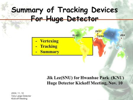 2004. 11. 10 Very Large Detector Kick-off Meeting - Vertexing - Tracking - Summary Summary of Tracking Devices For Huge Detector Jik Lee(SNU) for Hwanbae.