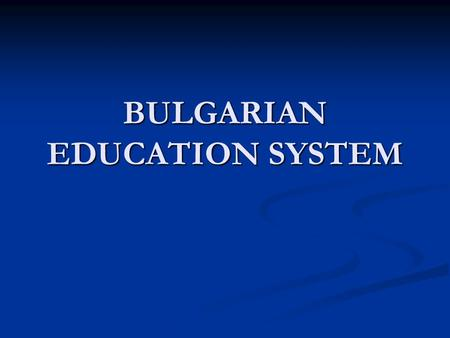 BULGARIAN EDUCATION SYSTEM. Bulgarian Education System Pre-school education and training School educationHigher education.