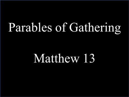 Parables of Gathering Matthew 13. The Kingdom of Heaven is like unto….Matthew 13.