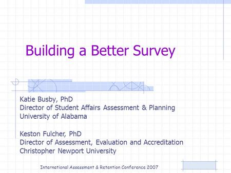 Building a Better Survey Katie Busby, PhD Director of Student Affairs Assessment & Planning University of Alabama Keston Fulcher, PhD Director of Assessment,