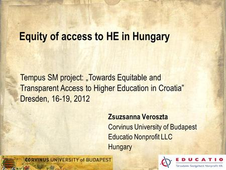 "Equity of access to HE in Hungary Zsuzsanna Veroszta Corvinus University of Budapest Educatio Nonprofit LLC Hungary Tempus SM project: ""Towards Equitable."