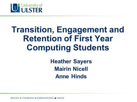 Transition, Engagement and Retention of First Year Computing Students Heather Sayers Mairin Nicell Anne Hinds.