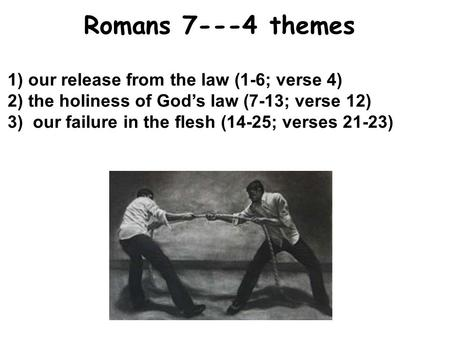 1) our release from the law (1-6; verse 4) 2) the holiness of God's law (7-13; verse 12) 3)our failure in the flesh (14-25; verses 21-23) Romans 7---4.