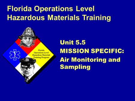 Florida Operations Level Hazardous Materials Training Unit 5.5 MISSION SPECIFIC: Air Monitoring and Sampling.