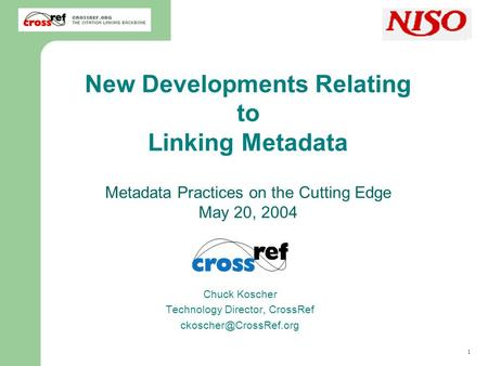 1 Chuck Koscher, CrossRef New Developments Relating to Linking Metadata Metadata Practices on the Cutting Edge May 20, 2004 Chuck Koscher Technology Director,