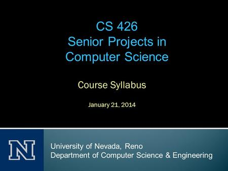Course Syllabus January 21, 2014 CS 426 Senior Projects in Computer Science University of Nevada, Reno Department of Computer Science & Engineering.