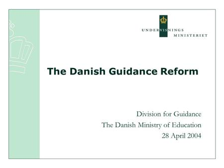 Division for Guidance The Danish Ministry of Education 28 April 2004 The Danish Guidance Reform.