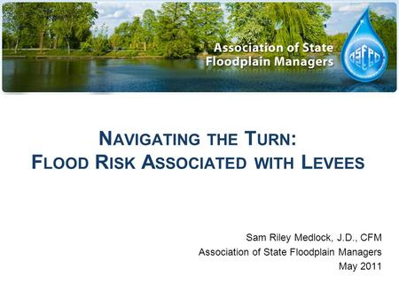 N AVIGATING THE T URN : F LOOD R ISK A SSOCIATED WITH L EVEES Sam Riley Medlock, J.D., CFM Association of State Floodplain Managers May 2011.