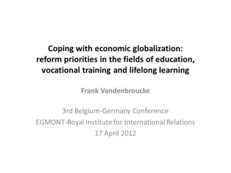 Coping with economic globalization: reform priorities in the fields of education, vocational training and lifelong learning Frank Vandenbroucke 3rd Belgium-Germany.