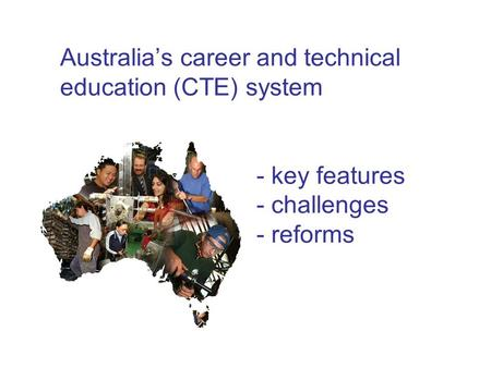 Australia's career and technical education (CTE) system - key features - challenges - reforms.