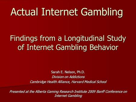 Findings from a Longitudinal Study of Internet Gambling Behavior Sarah E. Nelson, Ph.D. Division on Addictions Cambridge Health Alliance, Harvard Medical.