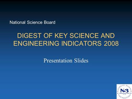 DIGEST OF KEY SCIENCE AND ENGINEERING INDICATORS 2008 Presentation Slides National Science Board.