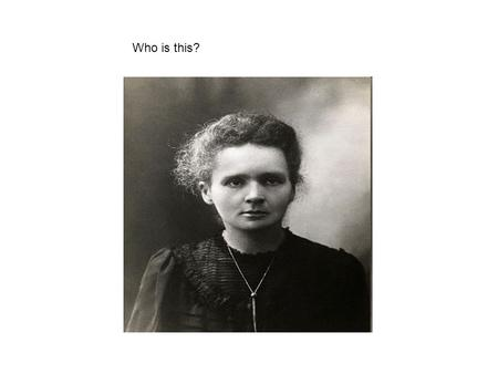 Who is this?. Marie Curie Born 1867 Poland 1893 degree in physics, 1894 degree in mathematics. 1894 Denied a place in Krakow University because she was.