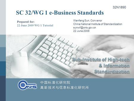 SC 32/WG 1 e-Business Standards Prepared for: 22 June 2009 WG 1 Tutorial Wenfeng Sun, Convenor China National Institute of Standardization