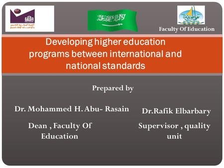 Prepared by Developing higher education programs between international and national standards Dr. Mohammed H. Abu- Rasain Dr.Rafik Elbarbary Dean, Faculty.