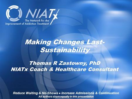 Reduce Waiting & No-Shows  Increase Admissions & Continuation www.NIATx.net Making Changes Last- Sustainability Thomas R Zastowny, PhD NIATx Coach & Healthcare.