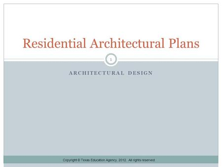 ARCHITECTURAL DESIGN Residential Architectural Plans 1 Copyright © Texas Education Agency, 2012. All rights reserved.