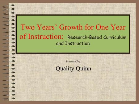 Two Years' Growth for One Year of Instruction: Research-Based Curriculum and Instruction Presented by: Quality Quinn.