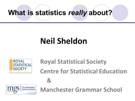What is statistics really about? Neil Sheldon Royal Statistical Society Centre for Statistical Education & Manchester Grammar School.
