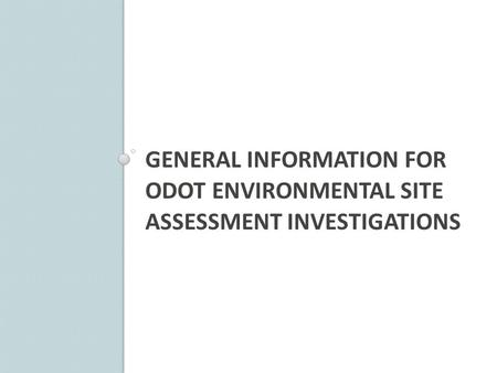 GENERAL INFORMATION FOR ODOT ENVIRONMENTAL SITE ASSESSMENT INVESTIGATIONS.
