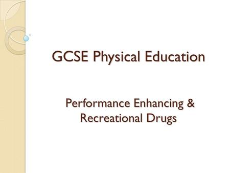 GCSE Physical Education Performance Enhancing & Recreational Drugs.