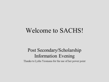 Welcome to SACHS! Post Secondary/Scholarship Information Evening Thanks to Lydia Yeomans for the use of her power point.