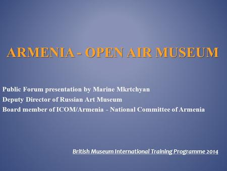 ARMENIA - OPEN AIR MUSEUM Public Forum presentation by Marine Mkrtchyan Deputy Director of Russian Art Museum Board member of ICOM/Armenia - National.