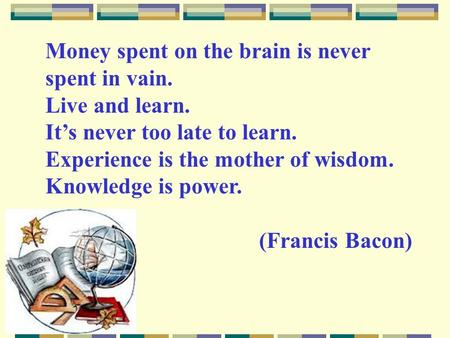 Money spent on the brain is never spent in vain. Live and learn. It's never too late to learn. Experience is the mother of wisdom. Knowledge is power.