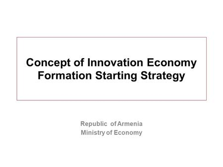 Concept of Innovation Economy Formation Starting Strategy Republic of Armenia Ministry of Economy.