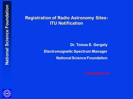 National Science Foundation 1 Dr. Tomas E. Gergely Electromagnetic Spectrum Manager National Science Foundation Registration of Radio.