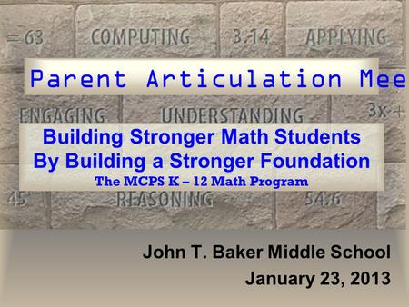 Building Stronger Math Students By Building a Stronger Foundation The MCPS K – 12 Math Program John T. Baker Middle School January 23, 2013 Parent Articulation.
