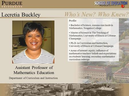 Lecretia Buckley Who's New? Who Knew? Assistant Professor of Mathematics Education Department of Curriculum and Instruction Profile: Bachelor of Science,