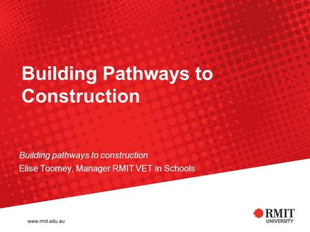 Building Pathways to Construction Building pathways to construction Elise Toomey, Manager RMIT VET in Schools.