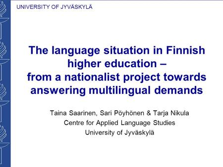 UNIVERSITY OF JYVÄSKYLÄ The language situation in Finnish higher education – from a nationalist project towards answering multilingual demands Taina Saarinen,