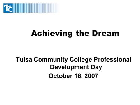 Achieving the Dream Tulsa Community College Professional Development Day October 16, 2007.