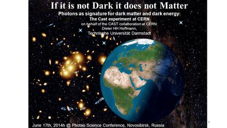 1 If it is not Dark it does not Matter Photons as signature for dark matter and dark energy : The Cast experiment at CERN on behalf of the CAST collaboration.